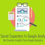 The Secret Superstars In Google Analytics: Get Smarter Insights From Google Analytics