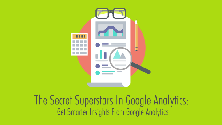The Secret Superstars In Google Analytics: Get Smarter Insights From Google Analytics